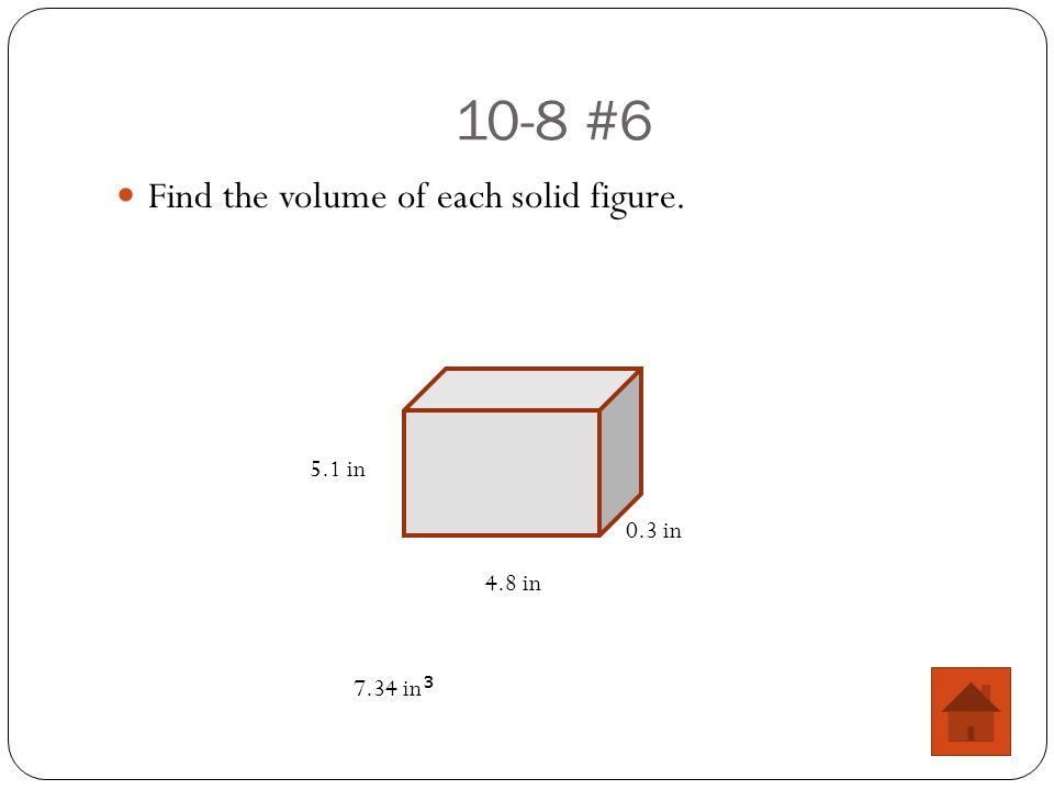 10-8 #6 Find the volume of each solid figure. 5.1 in 4.8 in 0.3 in 7.34 in 