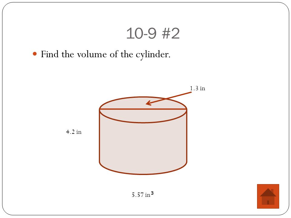10-9 #2 Find the volume of the cylinder. 4.2 in 1.3 in 5.57 in 