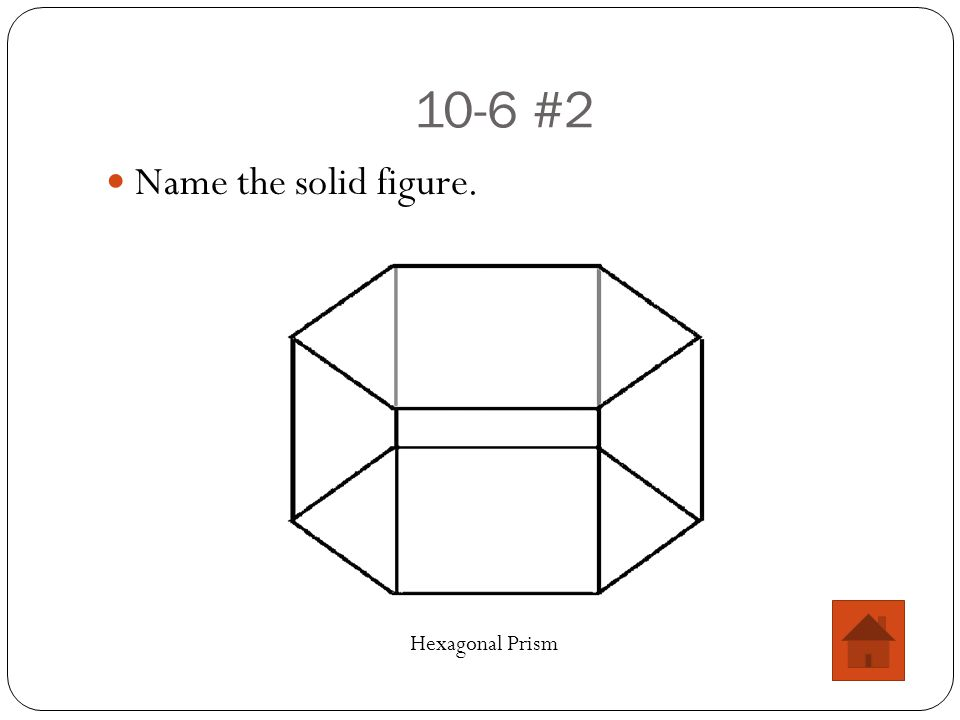 10-6 #2 Name the solid figure. Hexagonal Prism