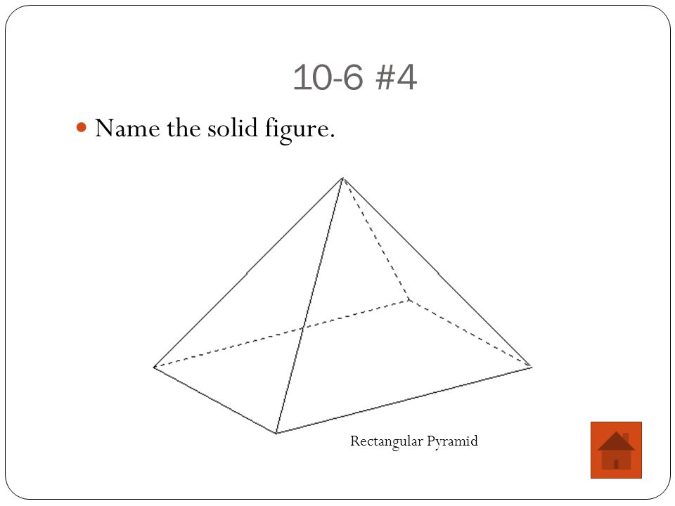 10-6 #4 Name the solid figure. Rectangular Pyramid