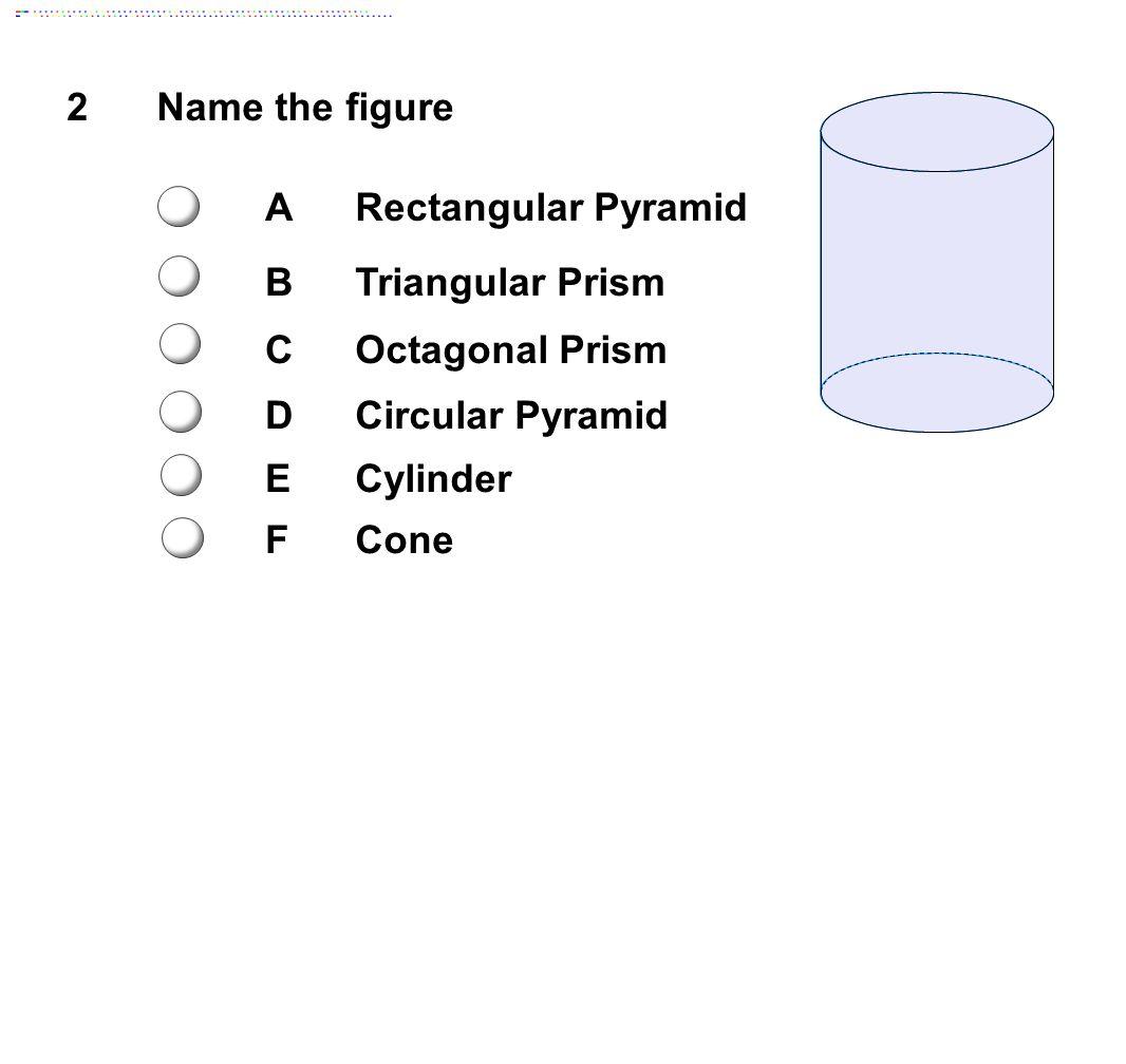 2Name the figure ARectangular Pyramid BTriangular Prism COctagonal Prism DCircular Pyramid ECylinder FCone