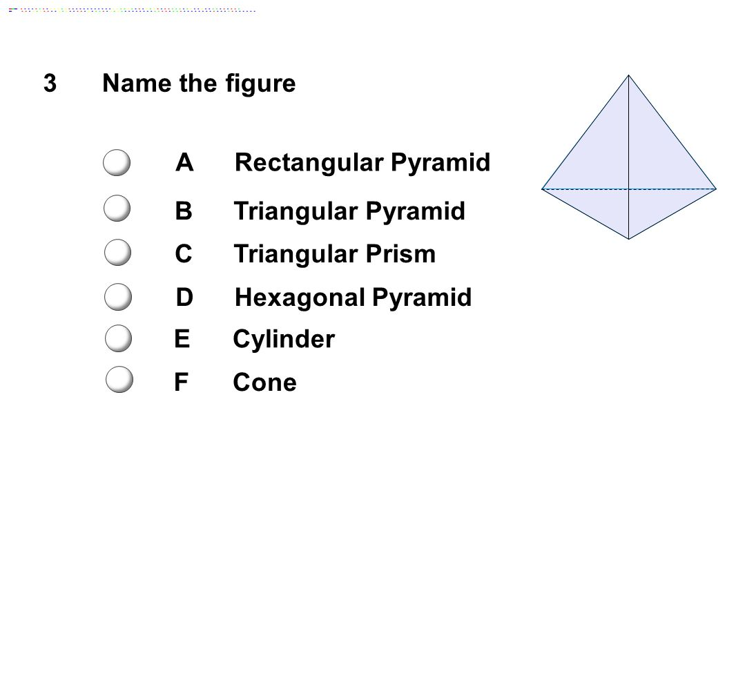 3Name the figure ARectangular Pyramid BTriangular Pyramid CTriangular Prism DHexagonal Pyramid ECylinder FCone