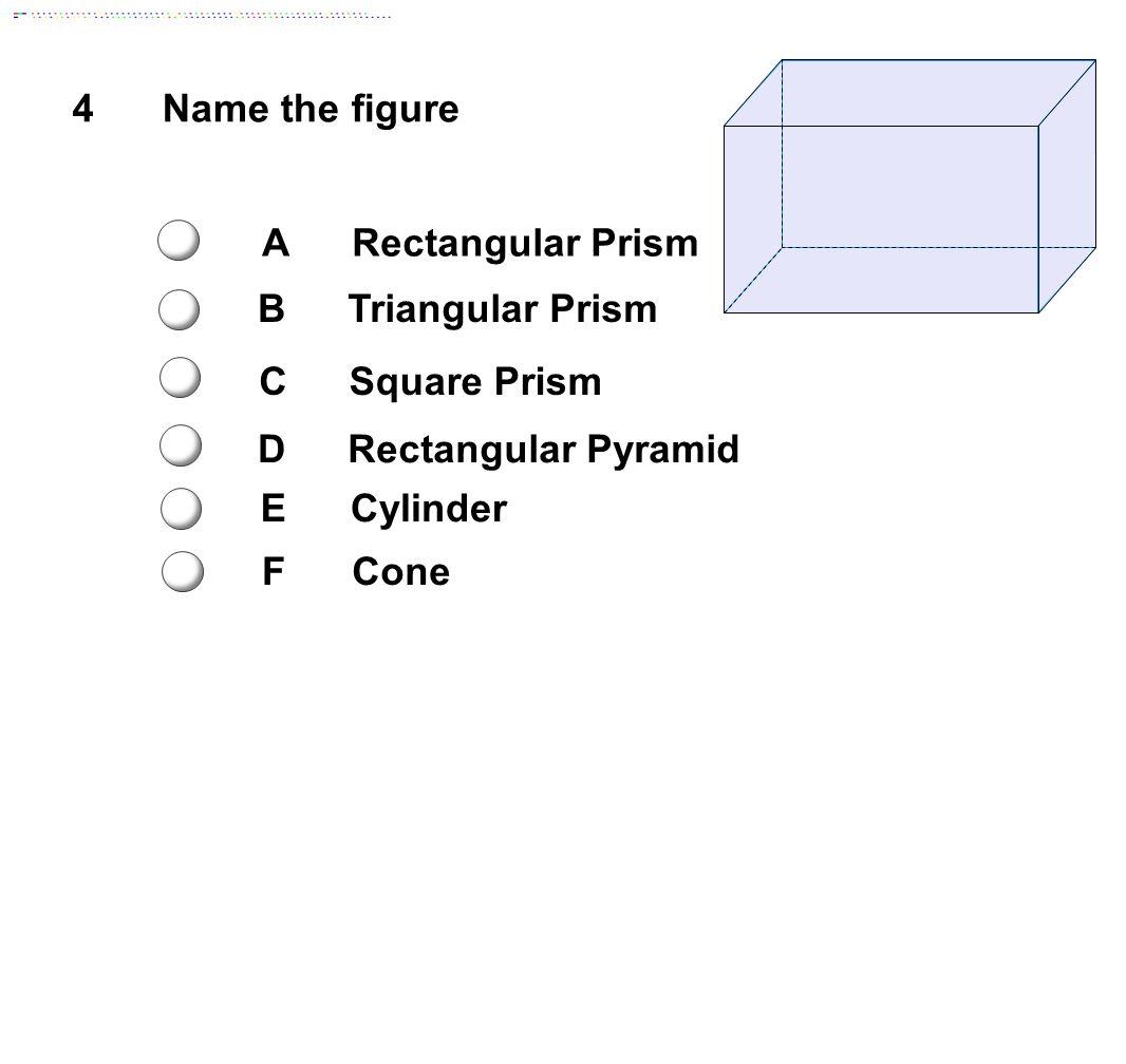 4Name the figure ARectangular Prism BTriangular Prism CSquare Prism DRectangular Pyramid ECylinder FCone