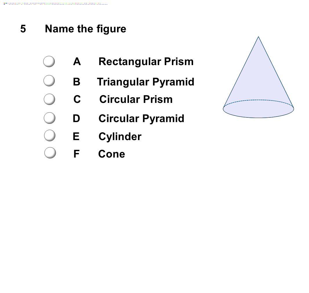 5Name the figure ARectangular Prism BTriangular Pyramid CCircular Prism DCircular Pyramid ECylinder FCone