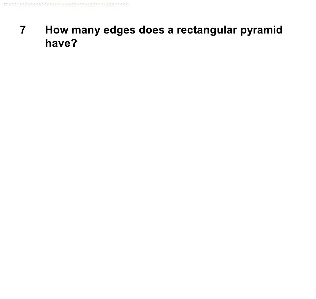 7How many edges does a rectangular pyramid have