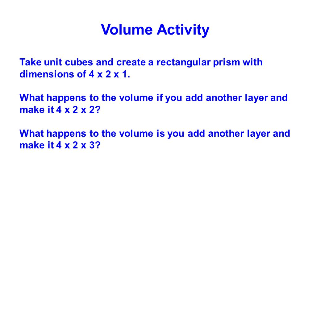 Volume Activity Take unit cubes and create a rectangular prism with dimensions of 4 x 2 x 1.