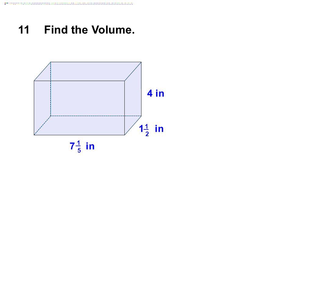 11Find the Volume. 7 in 1 5 1 in 1 2 4 in