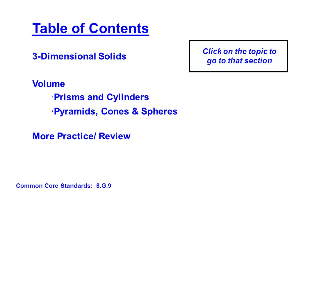 Table of Contents ·Prisms and Cylinders Volume ·Pyramids, Cones & Spheres Click on the topic to go to that section More Practice/ Review 3-Dimensional Solids Common Core Standards: 8.G.9