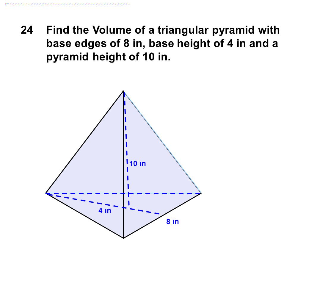 24Find the Volume of a triangular pyramid with base edges of 8 in, base height of 4 in and a pyramid height of 10 in.