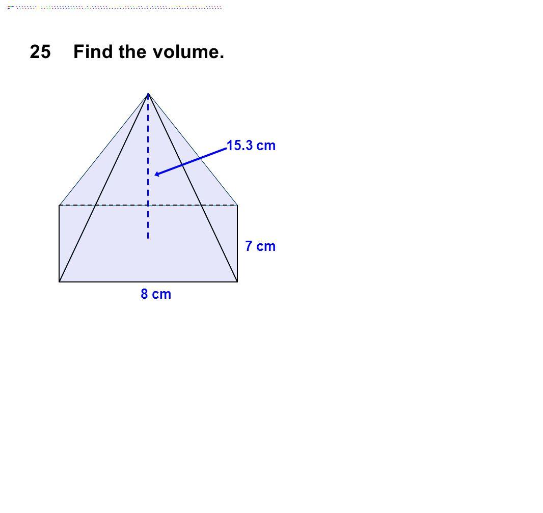25Find the volume. 8 cm 7 cm 15.3 cm