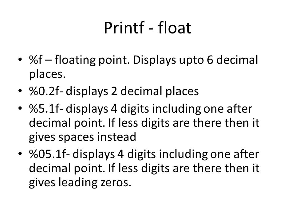 Printf - float %f – floating point. Displays upto 6 decimal places.