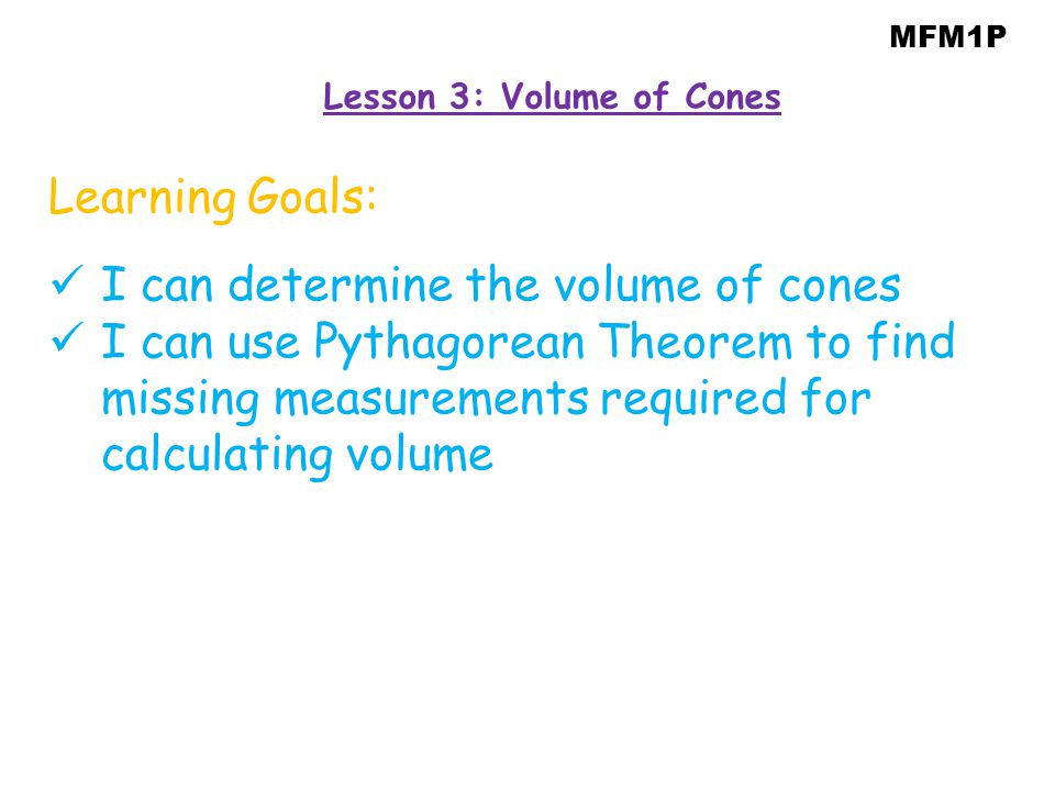 MFM1P Learning Goals: I can determine the volume of cones I can use Pythagorean Theorem to find missing measurements required for calculating volume L