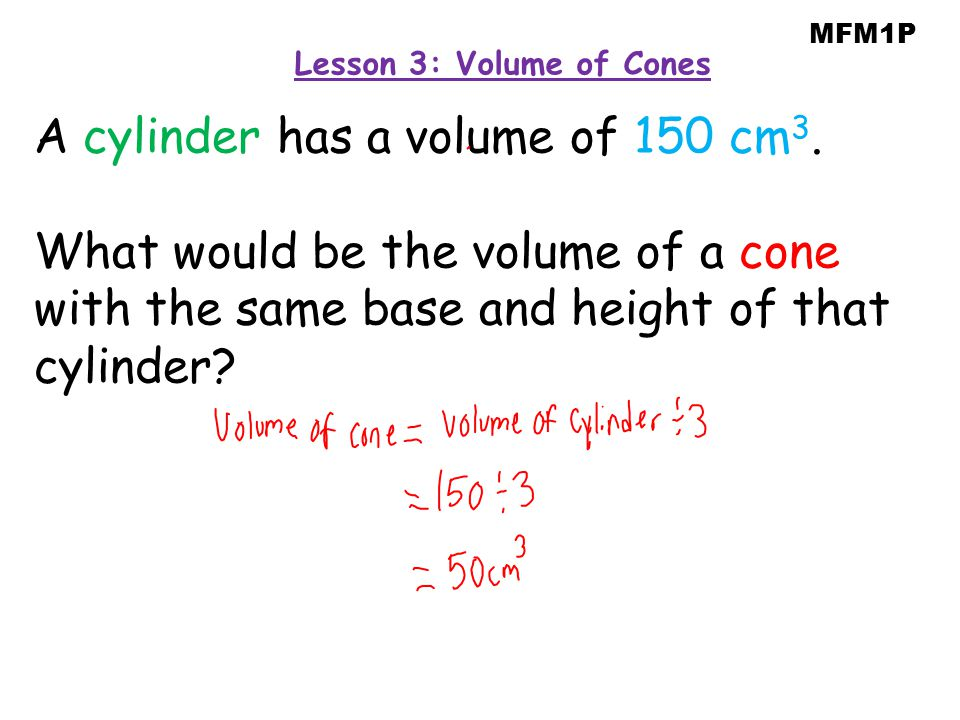 A cylinder has a volume of 150 cm 3. What would be the volume of a cone with the same base and height of that cylinder? MFM1P Lesson 3: Volume of Cone