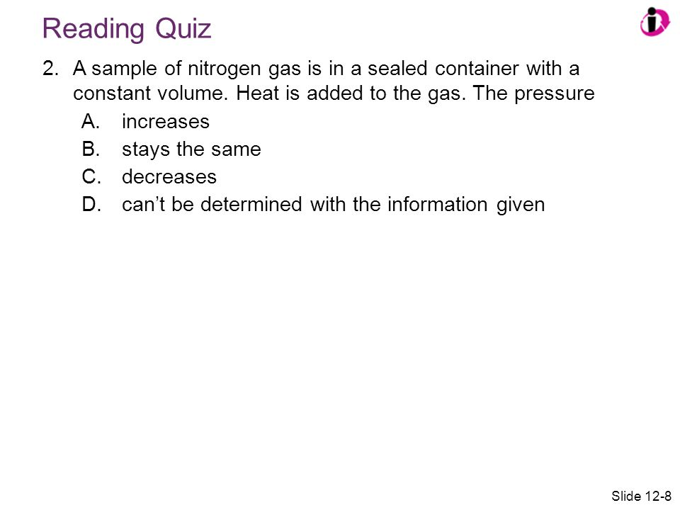 Reading Quiz 2.A sample of nitrogen gas is in a sealed container with a constant volume. Heat is added to the gas. The pressure A.increases B.stays th