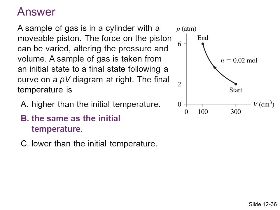 Answer A sample of gas is in a cylinder with a moveable piston. The force on the piston can be varied, altering the pressure and volume. A sample of g