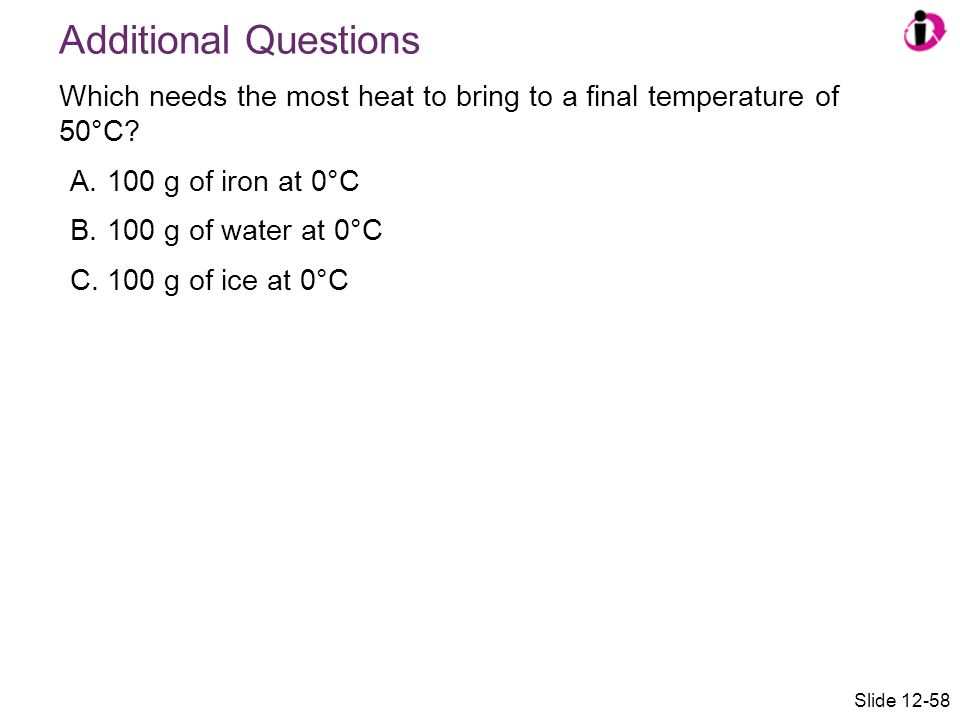 Which needs the most heat to bring to a final temperature of 50°C? A.100 g of iron at 0°C B.100 g of water at 0°C C.100 g of ice at 0°C Additional Que