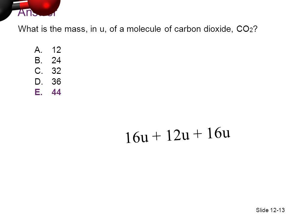 Answer What is the mass, in u, of a molecule of carbon dioxide, CO 2 ? A.12 B.24 C.32 D.36 E.44 Slide 12-13 16u + 12u + 16u