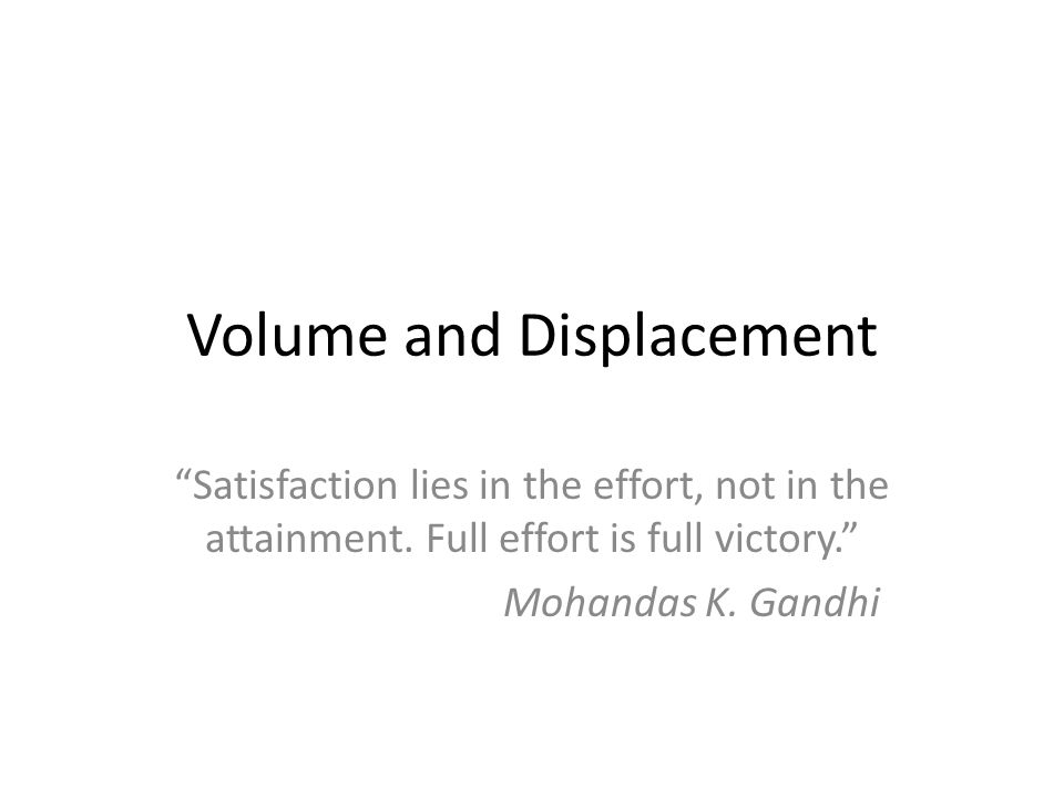 "Volume and Displacement ""Satisfaction lies in the effort, not in the attainment. Full effort is full victory."" Mohandas K. Gandhi"
