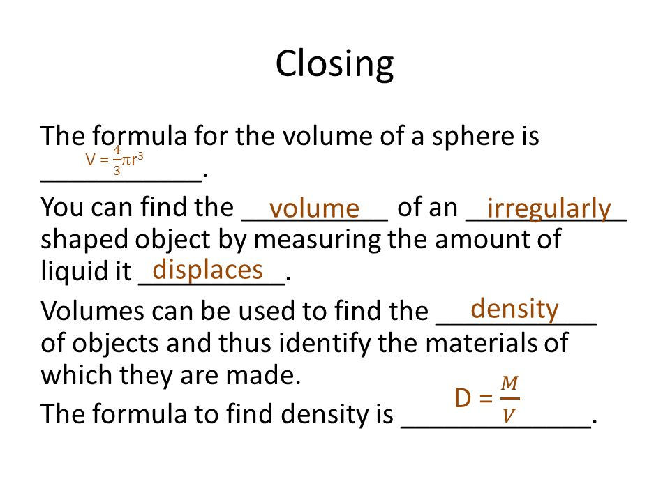 Closing The formula for the volume of a sphere is ___________. You can find the __________ of an ___________ shaped object by measuring the amount of