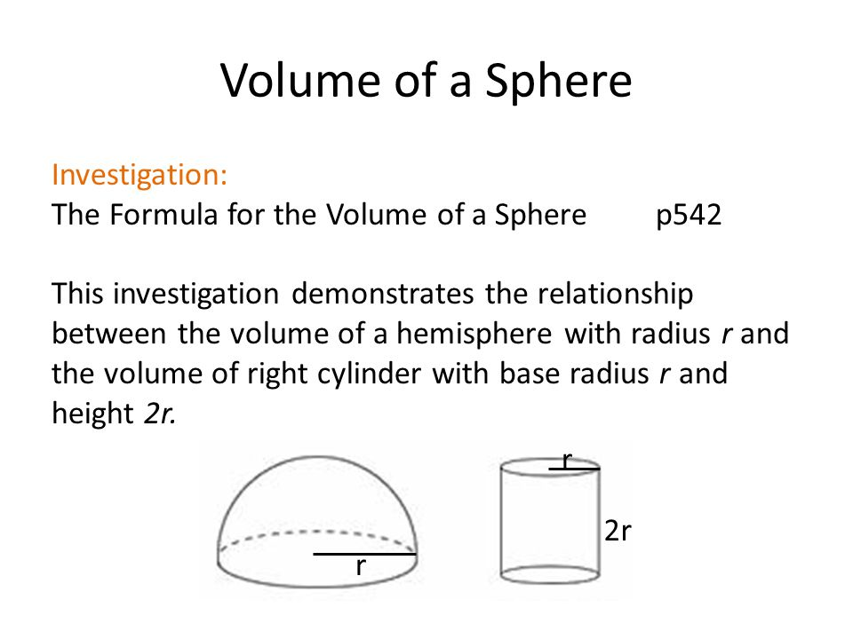 Volume of a Sphere Investigation: The Formula for the Volume of a Sphere p542 This investigation demonstrates the relationship between the volume of a