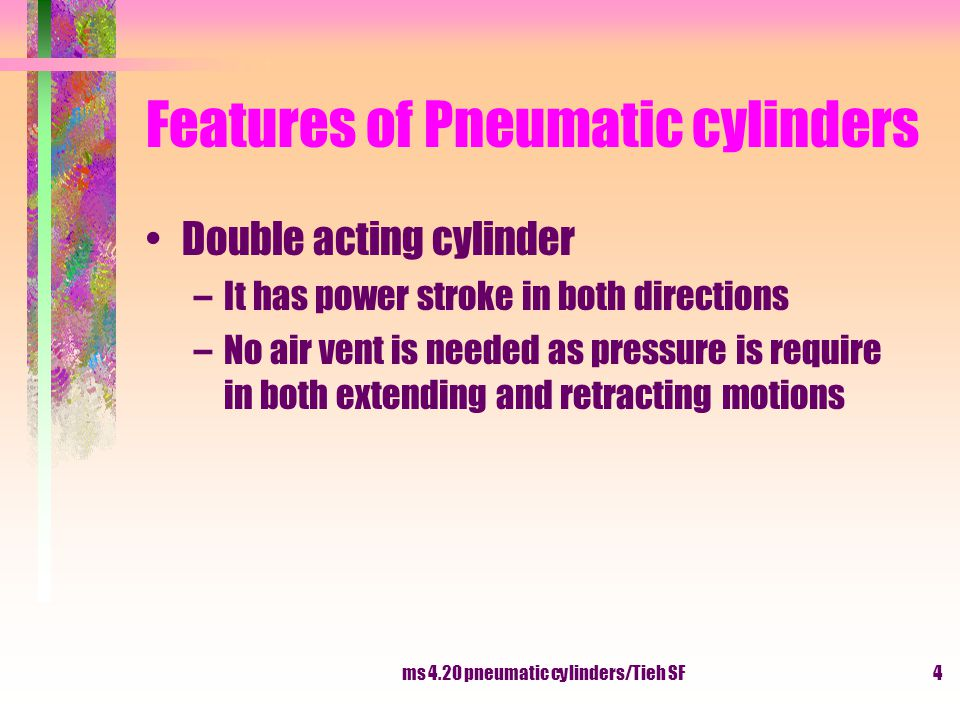 ms 4.20 pneumatic cylinders/Tieh SF5 Features of Pneumatic cylinders Cylinder cushioning –they are double acting cylinder come with the feature of cushioning –piston will slow down toward the end of the stroke in either direction of movement