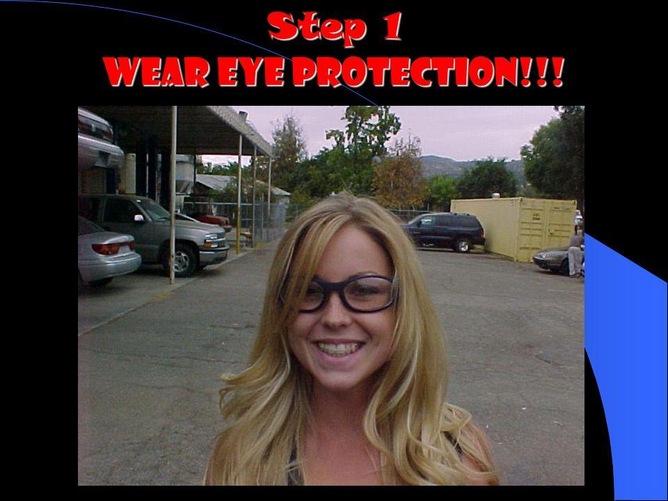 Step 1 WEAR EYE PROTECTION!!!