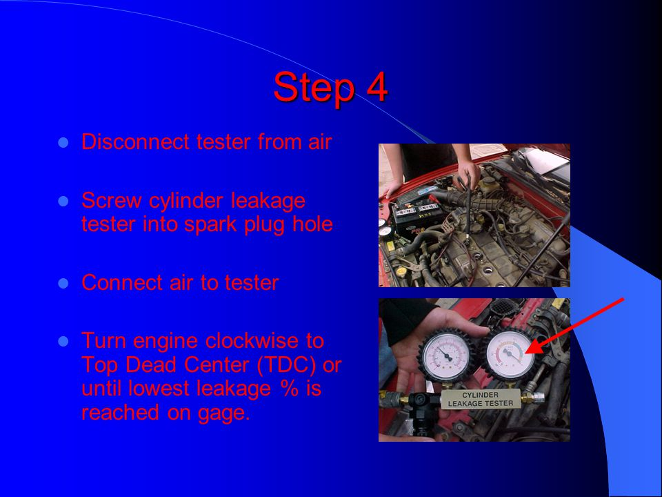 Step 4 Disconnect tester from air Screw cylinder leakage tester into spark plug hole Connect air to tester Turn engine clockwise to Top Dead Center (TDC) or until lowest leakage % is reached on gage.
