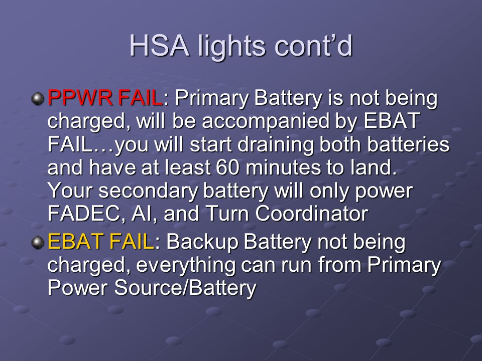 HSA lights cont'd PPWR FAIL: Primary Battery is not being charged, will be accompanied by EBAT FAIL…you will start draining both batteries and have at