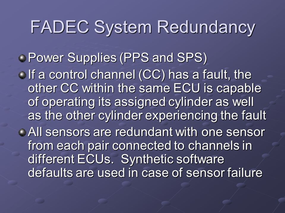 FADEC System Redundancy Power Supplies (PPS and SPS) If a control channel (CC) has a fault, the other CC within the same ECU is capable of operating i
