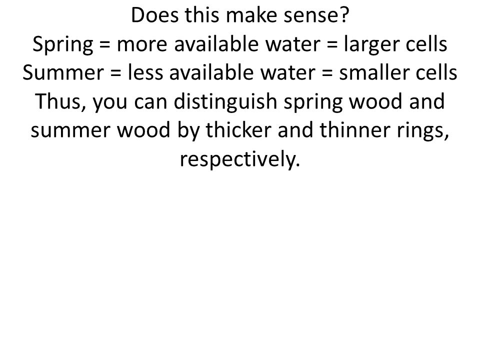Does this make sense? Spring = more available water = larger cells Summer = less available water = smaller cells Thus, you can distinguish spring wood