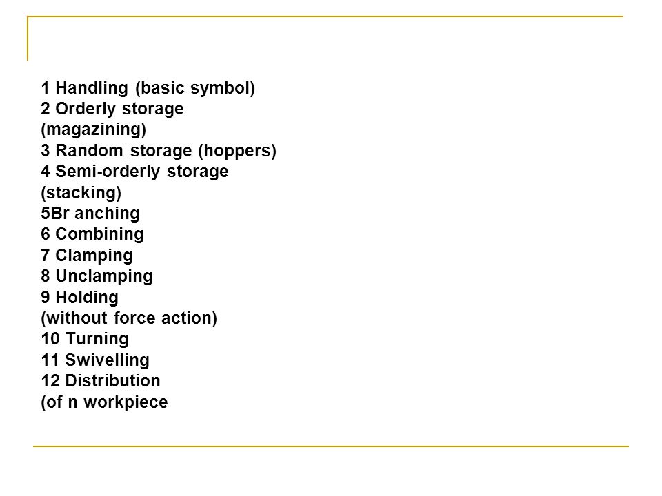 1 Handling (basic symbol) 2 Orderly storage (magazining) 3 Random storage (hoppers) 4 Semi-orderly storage (stacking) 5Br anching 6 Combining 7 Clamping 8 Unclamping 9 Holding (without force action) 10 Turning 11 Swivelling 12 Distribution (of n workpiece