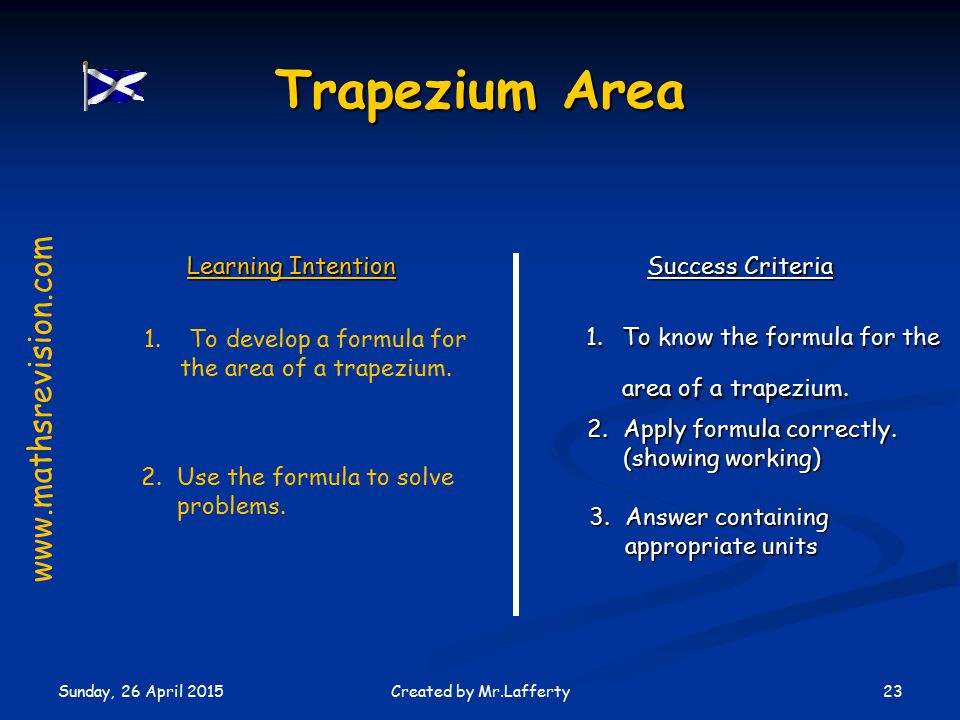 Sunday, 26 April 2015 23Created by Mr.Lafferty Learning Intention Success Criteria 1.To know the formula for the area of a trapezium.