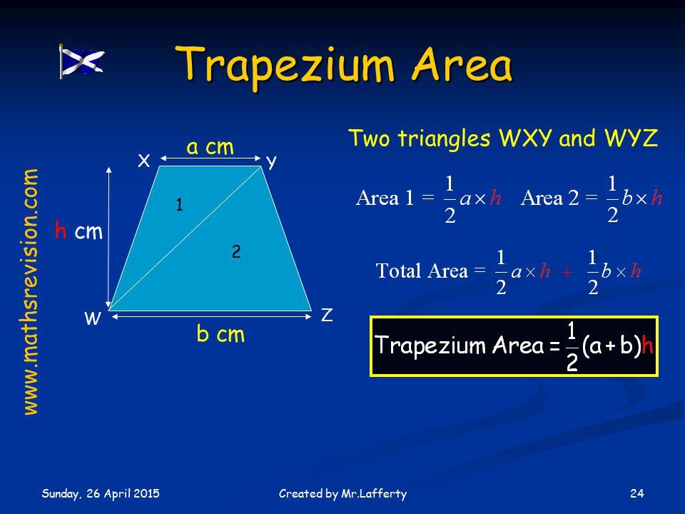Sunday, 26 April 2015 24Created by Mr.Lafferty Trapezium Area W X Y Z 1 2 a cm b cm h cm Two triangles WXY and WYZ www.mathsrevision.com