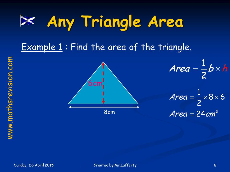Sunday, 26 April 2015 6Created by Mr.Lafferty Any Triangle Area 6cm 8cm Example 1 : Find the area of the triangle.
