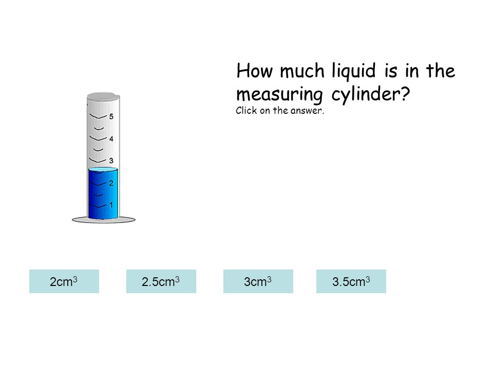 2cm 3 2.5cm 3 3cm 3 3.5cm 3 How much liquid is in the measuring cylinder? Click on the answer.
