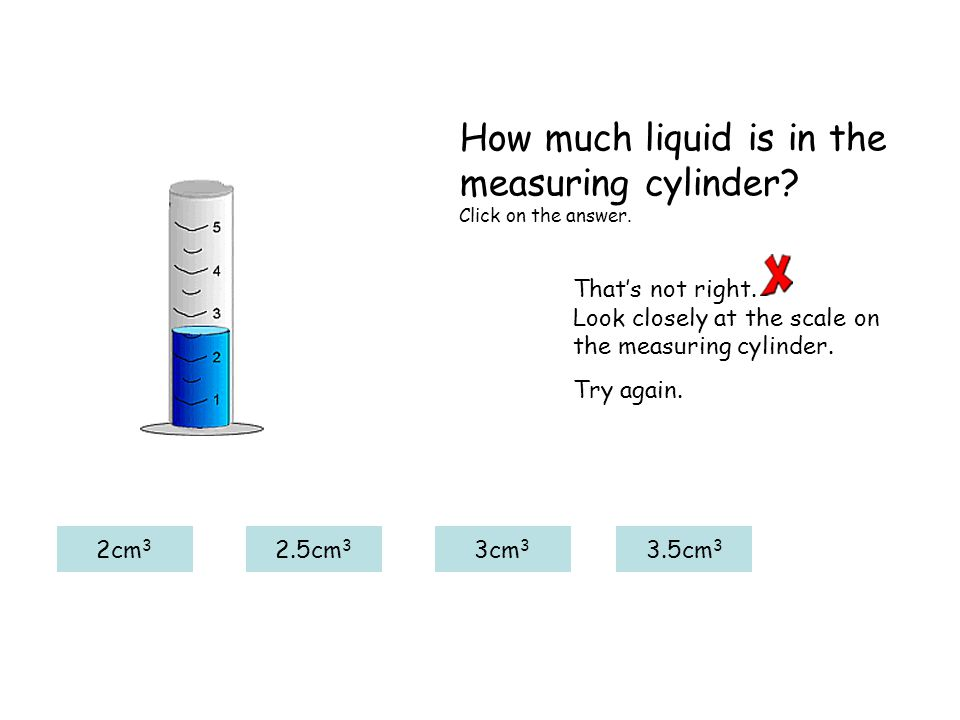 That's not right. Look closely at the scale on the measuring cylinder. Try again. 2cm 3 2.5cm 3 3cm 3 3.5cm 3 How much liquid is in the measuring cyli