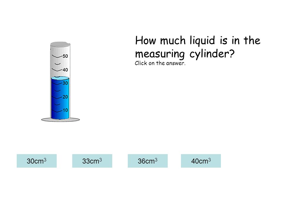 30cm 3 33cm 3 36cm 3 40cm 3 How much liquid is in the measuring cylinder? Click on the answer.