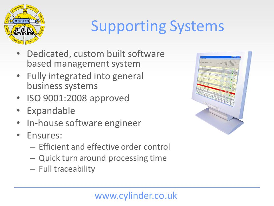 www.cylinder.co.uk Supporting Systems Dedicated, custom built software based management system Fully integrated into general business systems ISO 9001
