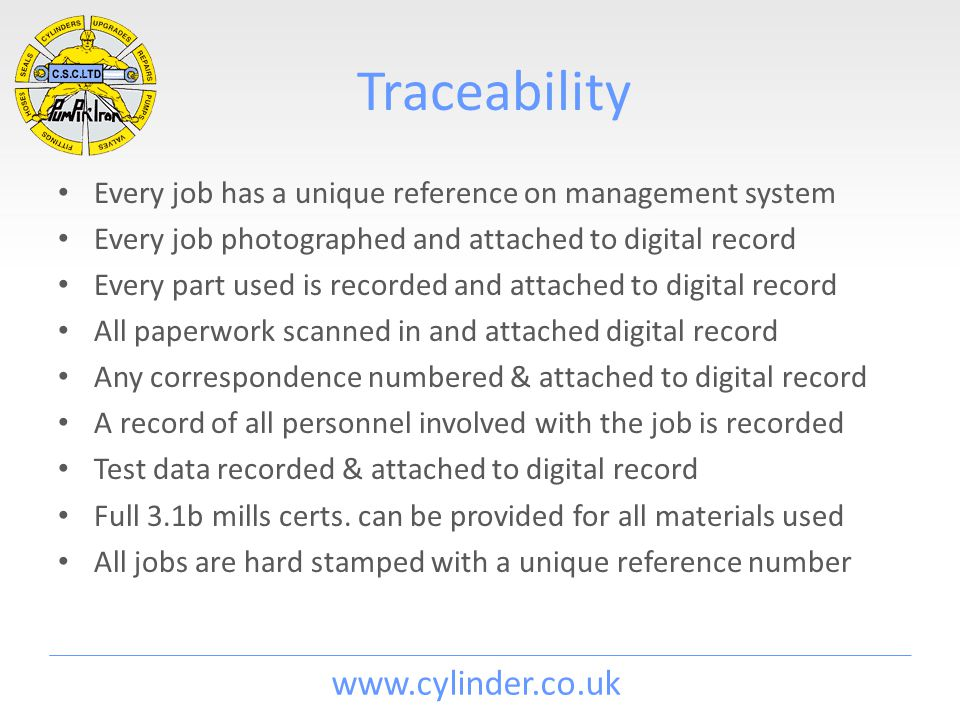 www.cylinder.co.uk Traceability Every job has a unique reference on management system Every job photographed and attached to digital record Every part used is recorded and attached to digital record All paperwork scanned in and attached digital record Any correspondence numbered & attached to digital record A record of all personnel involved with the job is recorded Test data recorded & attached to digital record Full 3.1b mills certs.