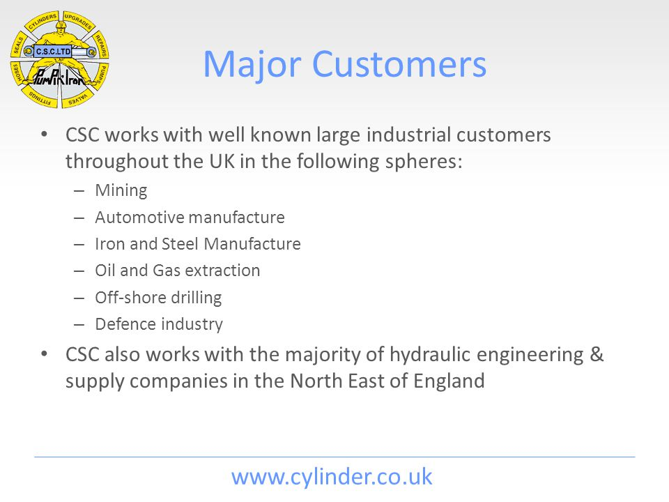 www.cylinder.co.uk Major Customers CSC works with well known large industrial customers throughout the UK in the following spheres: – Mining – Automotive manufacture – Iron and Steel Manufacture – Oil and Gas extraction – Off-shore drilling – Defence industry CSC also works with the majority of hydraulic engineering & supply companies in the North East of England