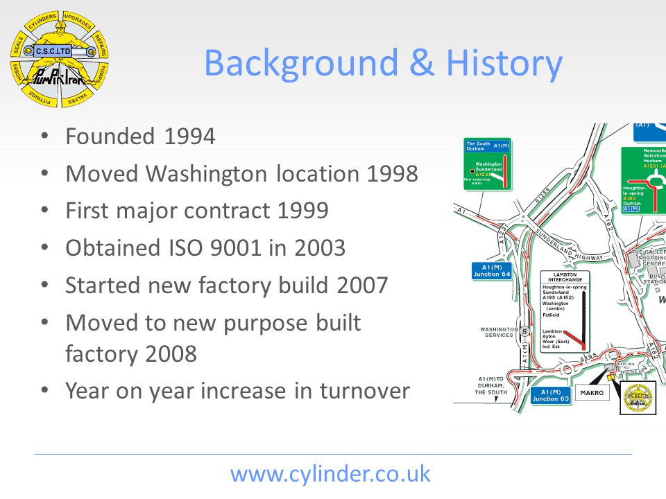 www.cylinder.co.uk Background & History Founded 1994 Moved Washington location 1998 First major contract 1999 Obtained ISO 9001 in 2003 Started new factory build 2007 Moved to new purpose built factory 2008 Year on year increase in turnover