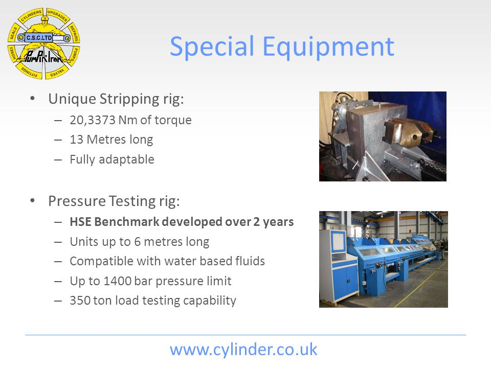 www.cylinder.co.uk Special Equipment Unique Stripping rig: – 20,3373 Nm of torque – 13 Metres long – Fully adaptable Pressure Testing rig: – HSE Benchmark developed over 2 years – Units up to 6 metres long – Compatible with water based fluids – Up to 1400 bar pressure limit – 350 ton load testing capability