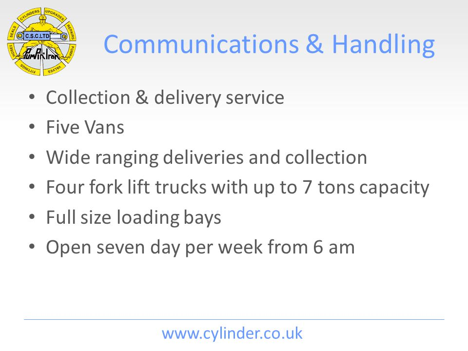 www.cylinder.co.uk Communications & Handling Collection & delivery service Five Vans Wide ranging deliveries and collection Four fork lift trucks with up to 7 tons capacity Full size loading bays Open seven day per week from 6 am