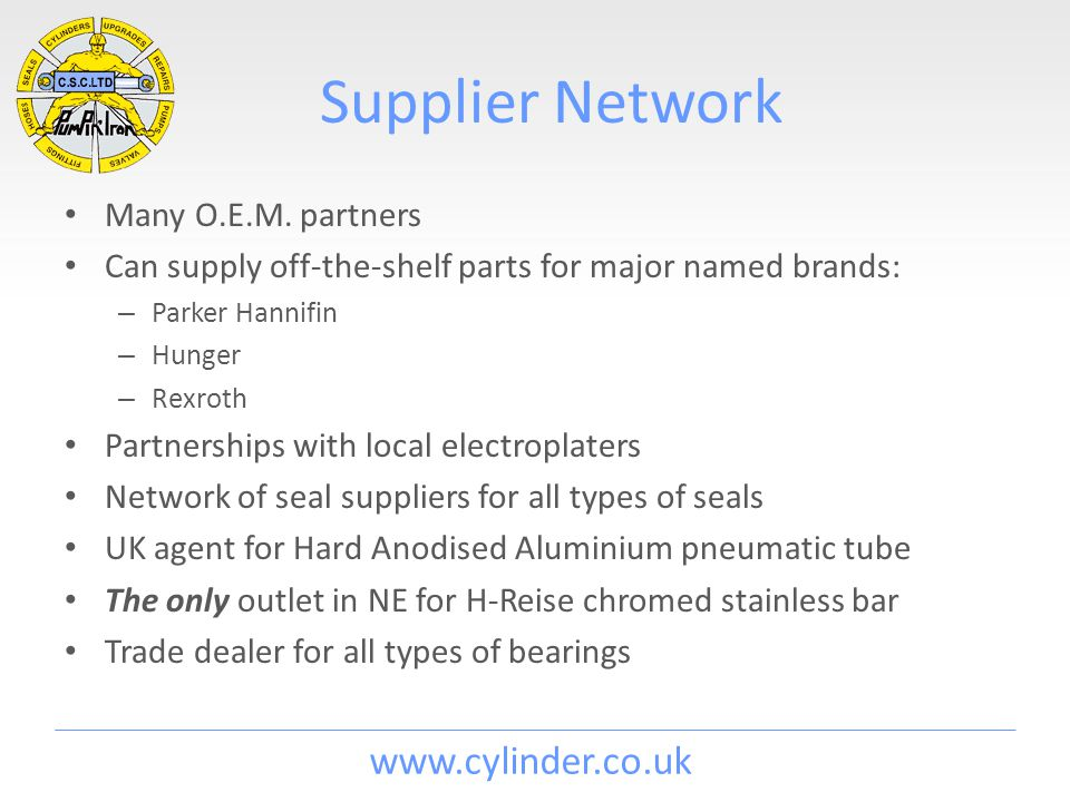 www.cylinder.co.uk Supplier Network Many O.E.M. partners Can supply off-the-shelf parts for major named brands: – Parker Hannifin – Hunger – Rexroth P