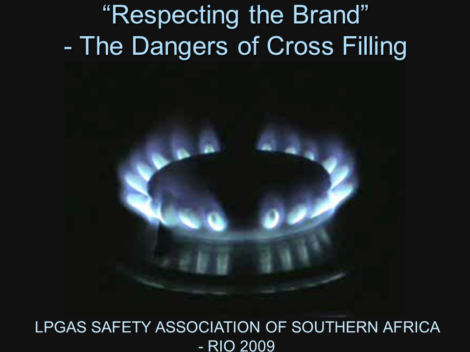 LPGAS SAFETY ASSOCIATION OF SOUTHERN AFRICA - RIO 2009 Respecting the Brand - The Dangers of Cross Filling