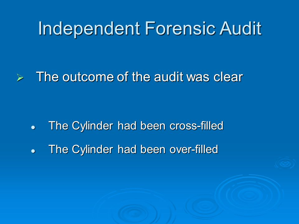 Independent Forensic Audit  The outcome of the audit was clear The Cylinder had been cross-filled The Cylinder had been cross-filled The Cylinder had been over-filled The Cylinder had been over-filled