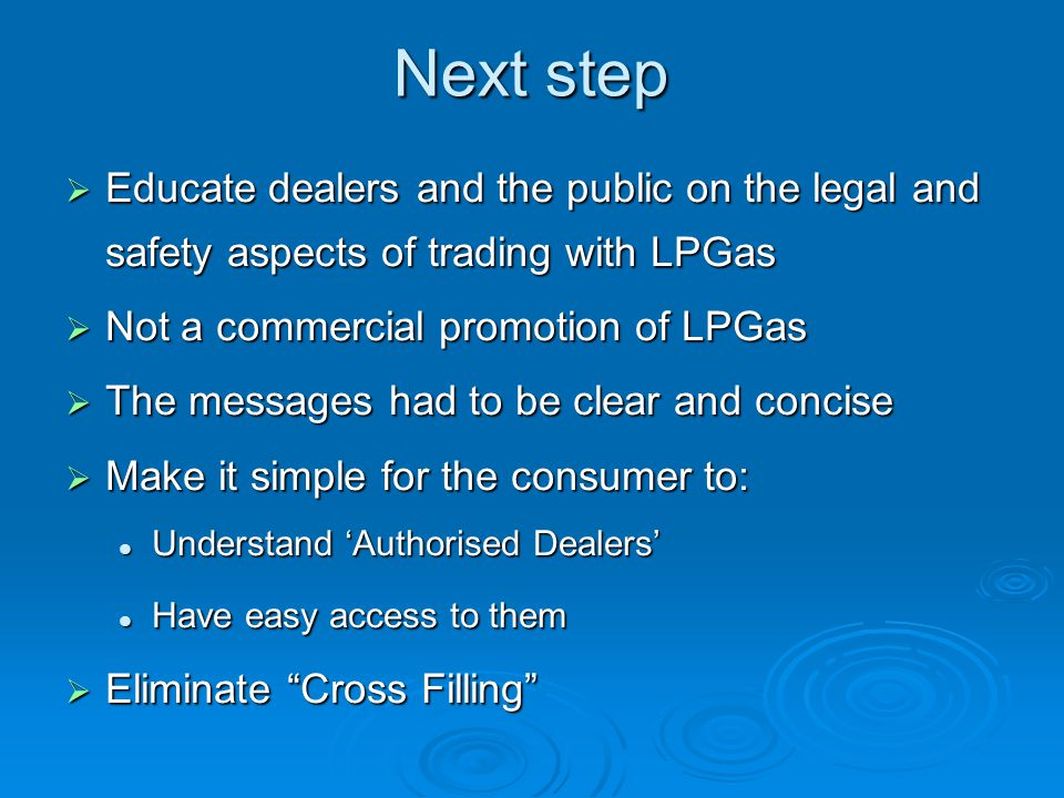 Next step  Educate dealers and the public on the legal and safety aspects of trading with LPGas  Not a commercial promotion of LPGas  The messages had to be clear and concise  Make it simple for the consumer to: Understand 'Authorised Dealers' Understand 'Authorised Dealers' Have easy access to them Have easy access to them  Eliminate Cross Filling