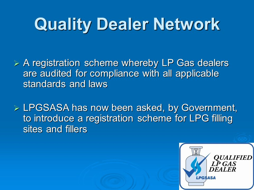 Quality Dealer Network  A registration scheme whereby LP Gas dealers are audited for compliance with all applicable standards and laws  LPGSASA has now been asked, by Government, to introduce a registration scheme for LPG filling sites and fillers