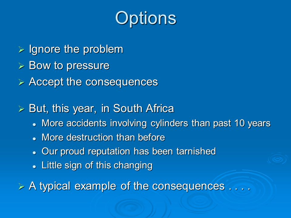 Options  Ignore the problem  Bow to pressure  Accept the consequences  But, this year, in South Africa More accidents involving cylinders than past 10 years More accidents involving cylinders than past 10 years More destruction than before More destruction than before Our proud reputation has been tarnished Our proud reputation has been tarnished Little sign of this changing Little sign of this changing  A typical example of the consequences....