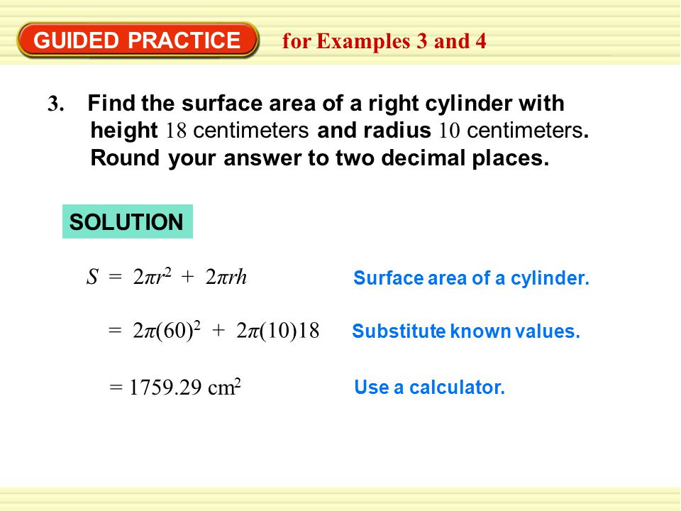 GUIDED PRACTICE for Examples 3 and 4 3. Find the surface area of a right cylinder with height 18 centimeters and radius 10 centimeters. Round your ans